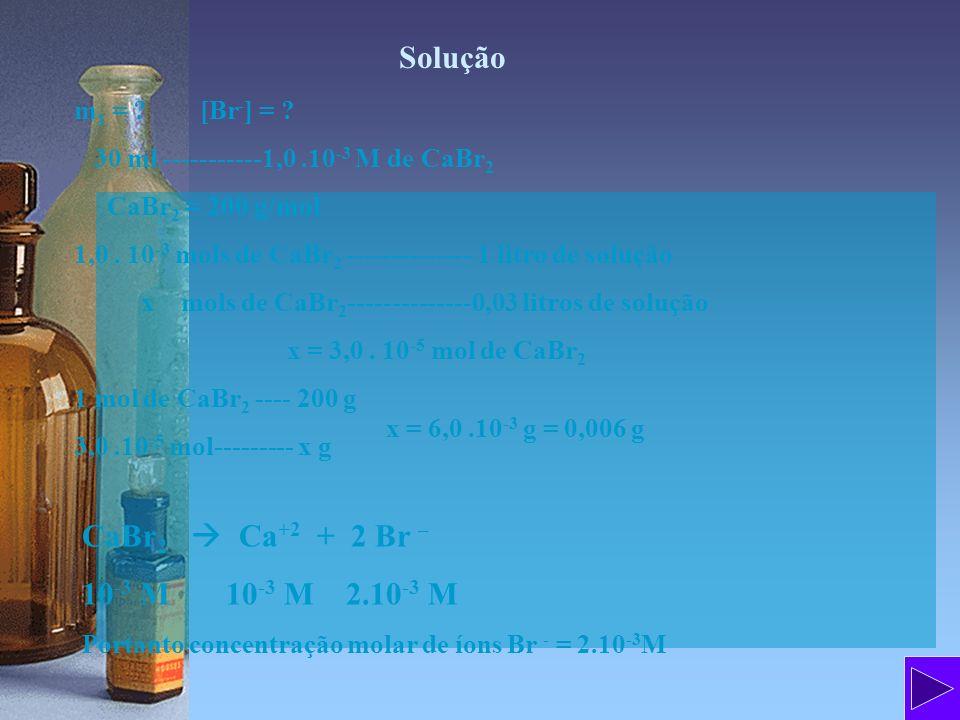 Solução CaBr2  Ca+2 + 2 Br – 10-3 M 10-3 M 2.10-3 M m1 = [Br-] =